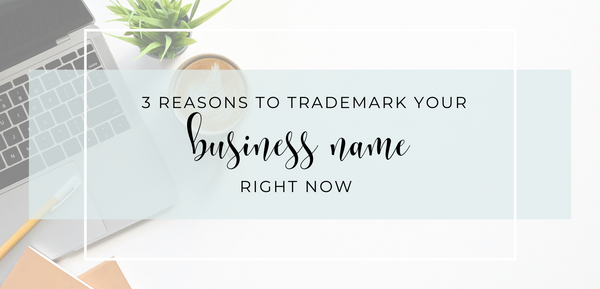 3 Reasons to Trademark Your Business Name Right Now