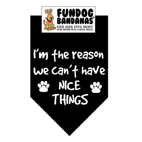 Black one size fits most dog bandana with I'm The Reason We Can't Have Nice Things and 2 paws in white ink.