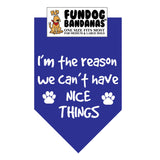 Royal Blue one size fits most dog bandana with I'm The Reason We Can't Have Nice Things and 2 paws in white ink.