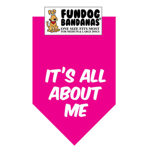Hot Pink one size fits most dog bandana with It's All About Me in white ink.