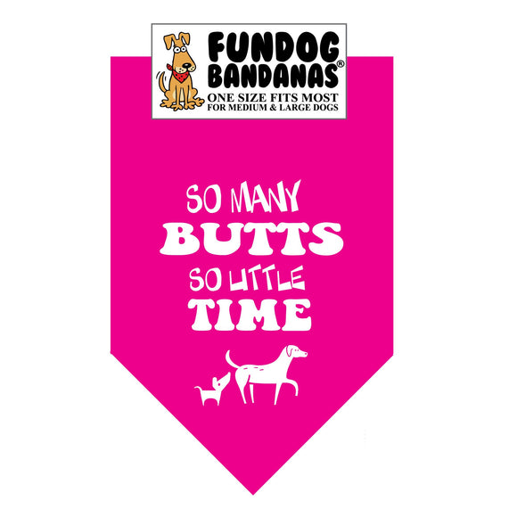 Hot Pink one size fits most dog bandana with So Many Butts So Little Time and 2 dogs in white ink.