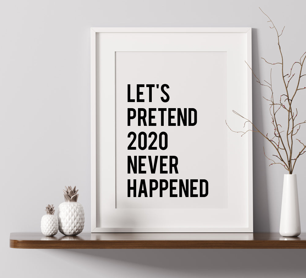 Lets Pretend 2020 Never Happened - A4 Print