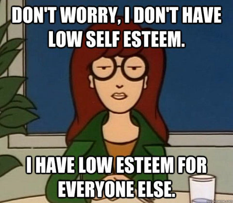 I have low esteem for everyoneelse