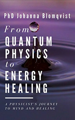 From Quantum Physics to Energy Healing: A Physicist's Journey to Mind and Healing