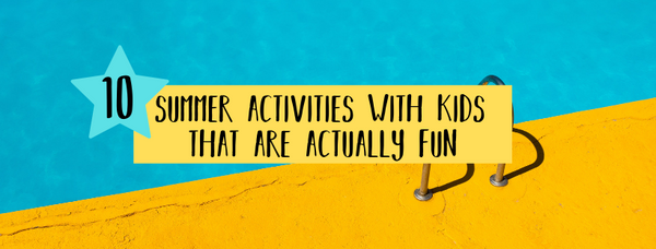 10 summer activities with kids that are actually fun parent child friendly