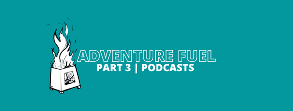 Adventure fuel blog series recommended podcasts for adventure families