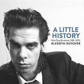 A Little History: Nick Cave & Cohorts 1981 - 2013