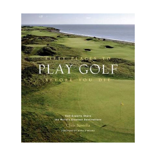 Fifty Places To Play Golf Before You Die: Golf Experts Share The Worlds Greatest Destinations