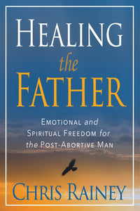 (10 COPIES @ 15% OFF) Healing the Father: Emotional and Spiritual Freedom for the Post-Abortive Man (by Chris Rainey)