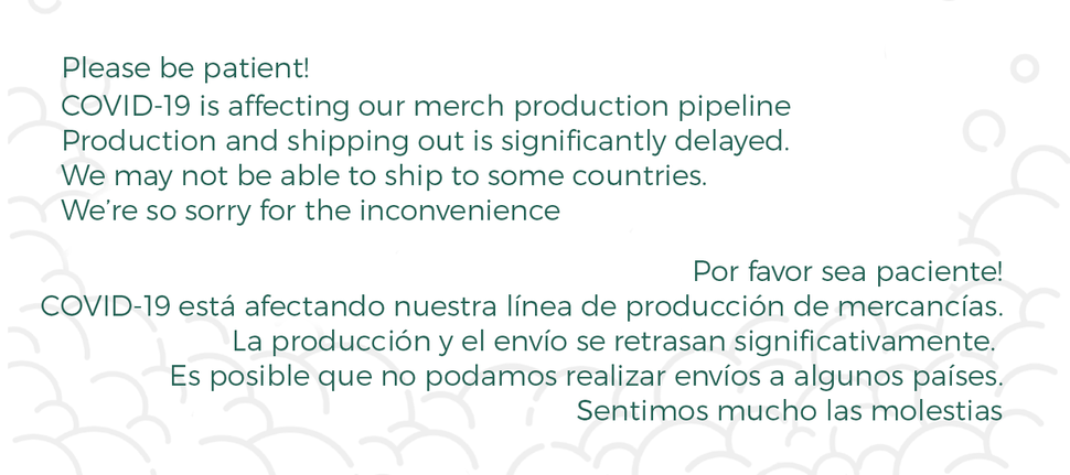 COVID-19 is affecting our merch production pipeline Production and shipping out is significantly delayed.We may not be able to ship to some countries. We're so sorry for the inconvenience. COVID-19 está afectando nuestra línea de producción de mercancías