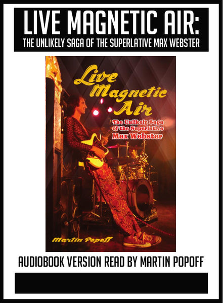 Martin Popoff – Live Magnetic Air: The Unlikely Saga of the Superlative Max Webster – Audiobook