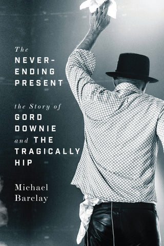 Never-Ending Present: The Story of Gord Downie and the Tragically Hip - eBook - Michael Barclay