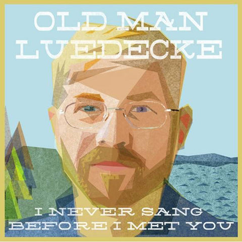 Old Man Luedecke - I Never Sang Before I Met You