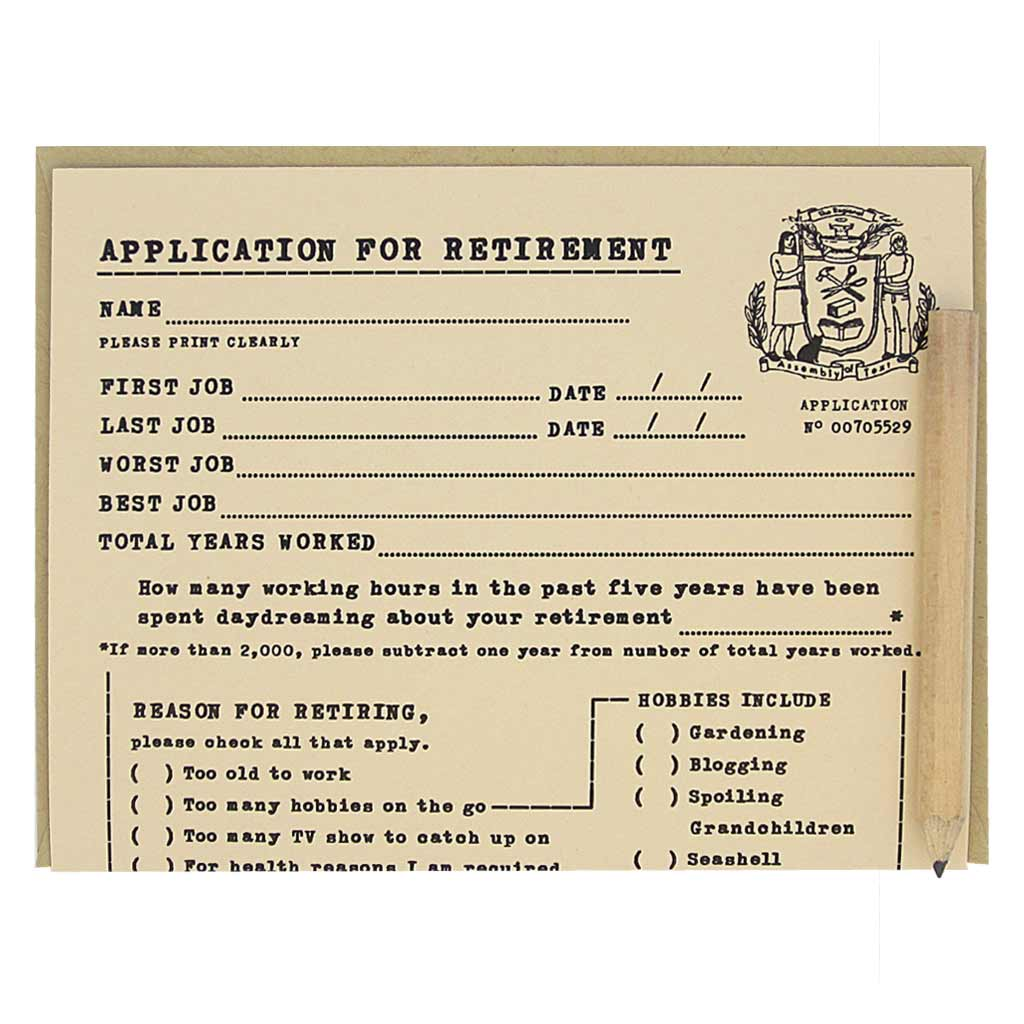 "This retirement card looks like an official application that you fill out for the purpose of retiring. It is a funny card with spots to list all your accomplishments years worked and worst jobs ever had. Comes with a mini pencil, a kraft coloured envelope and folds out flat to measure 8 ½"" x 5 ½"". Designed by The Regional Assembly of Text."