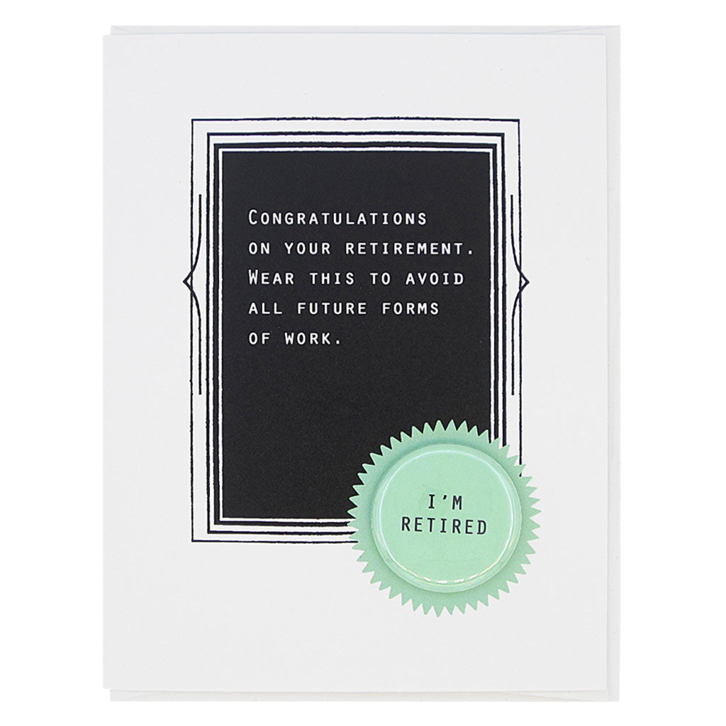 "This is the perfect card for the recently retired. The text reads,  'Congratulations on your retirement. Wear this to avoid all future forms of work'. It features a 1¼"" button with the text 'I'm retired' that can be taken off and proudly worn by the recipient. Card measures 4¼"" x 5½"", comes with a white envelope & is blank inside. Designed by The Regional Assembly of Text."