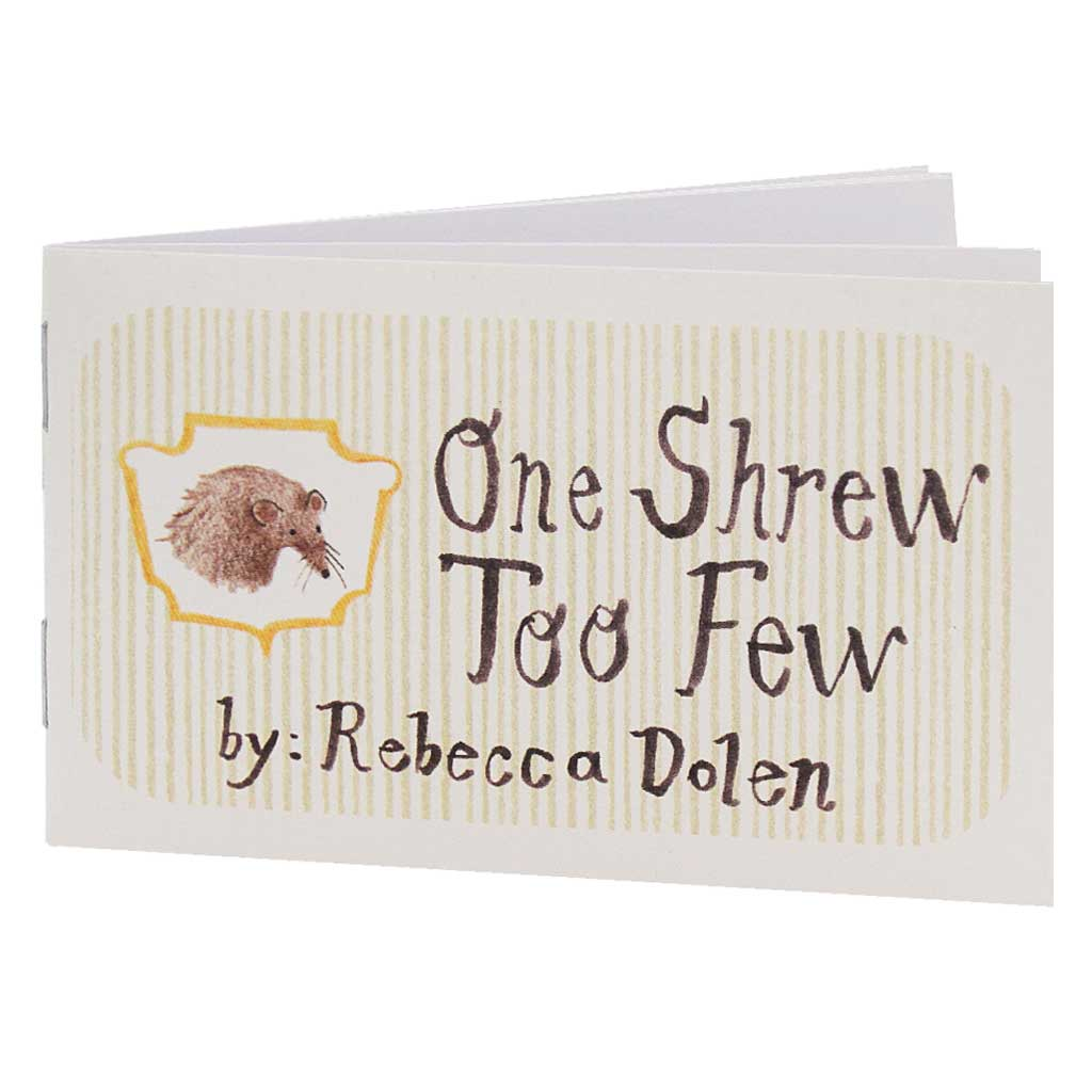 One Shrew Too Few is the story of a shrew, a tiny animal that spends most of its life underground. This little book has been known to stir up all kinds of emotions, mostly very sad ones. And tears, sometimes lots of tears. Sorry about that. Features one shrew doing things that would be easier and funner with two shrews.