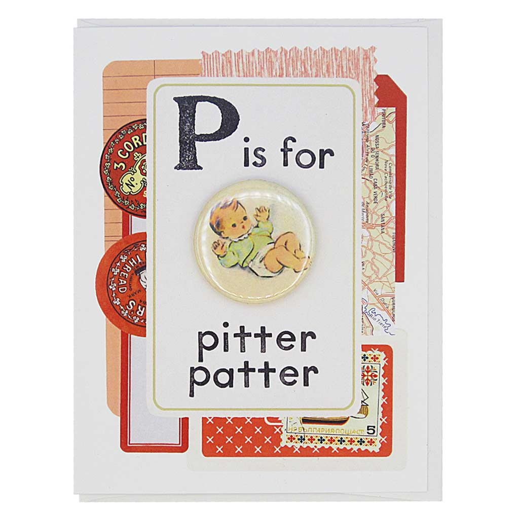 "This new baby card looks like a vintage flashcard and says P is for Pitter Patter. It features a 1½"" button of a tiny baby that can be taken off and worn by the recipient. Card measures 4¼"" x 5½"", comes with a white envelope & is blank inside. Designed by The Regional Assembly of Text."