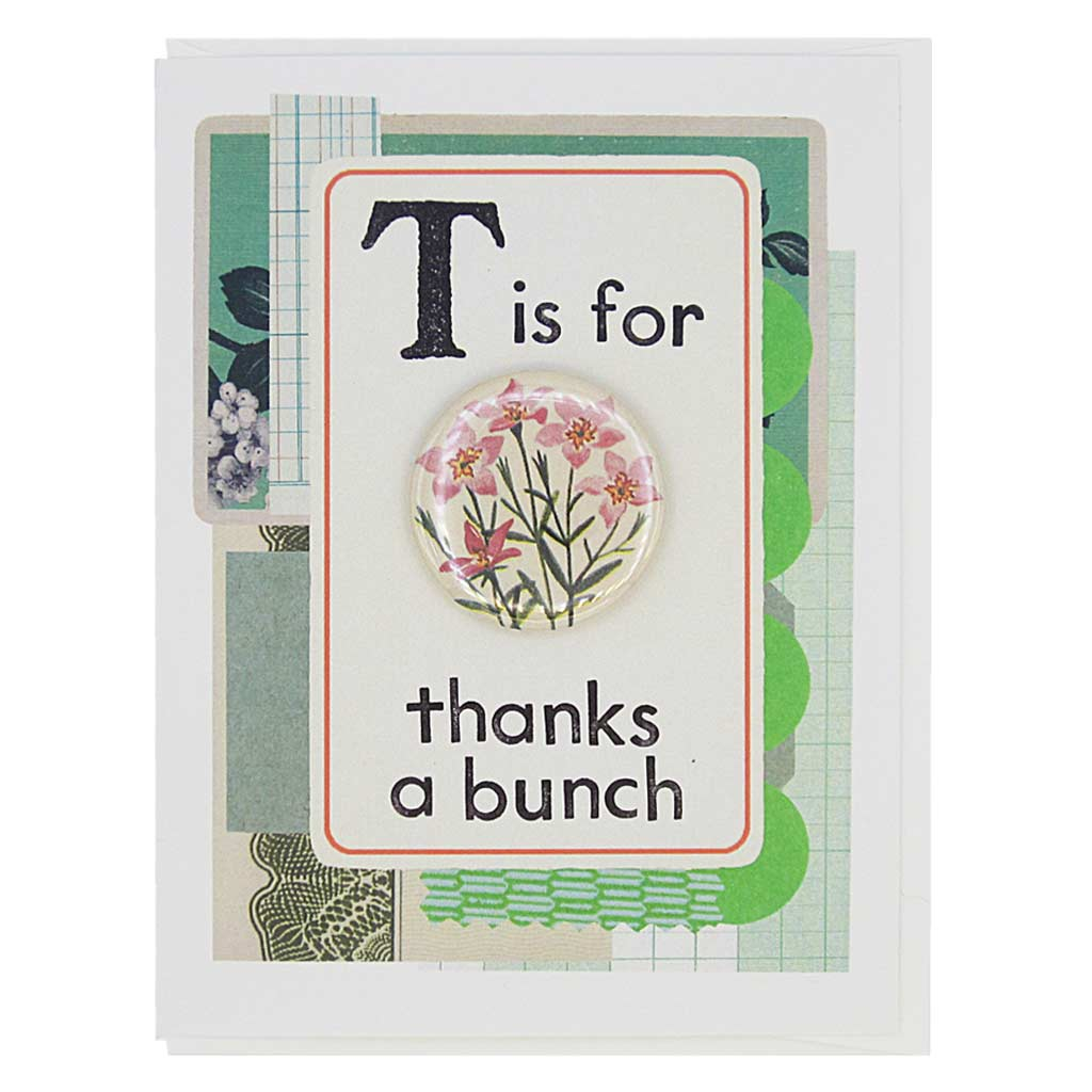 "This thank you card looks like a vintage flashcard and says T is for Thanks a Bunch. It features a 1½"" button of a bouquet of flowers that can be taken off and worn by the recipient. Card measures 4¼"" x 5½"", comes with a white envelope & is blank inside. Designed by The Regional Assembly of Text."