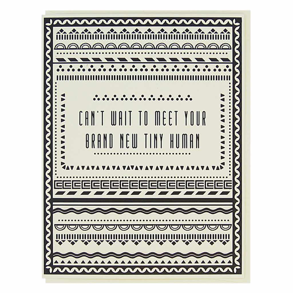 "This simple new baby card has black geometric patterns on a cream coloured background with text in the middle that reads, 'Can't wait to meet your brand new tiny human'. Measures 4¼"" x 5½"", comes with a cream envelope & is blank inside. Designed by The Regional Assembly of Text."