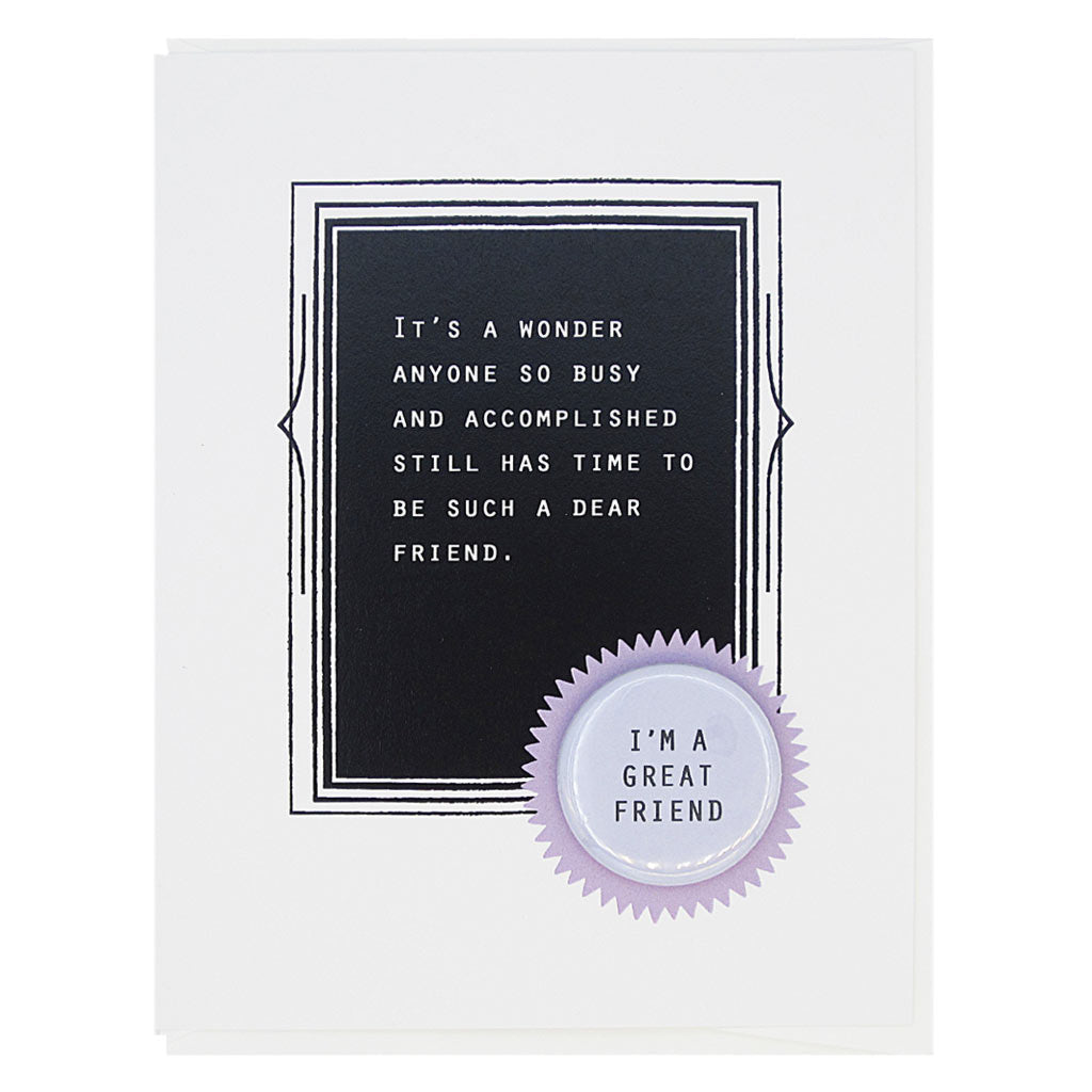 "This is the perfect card for your friend. The text reads,  'It's a wonder anyone so busy and accomplished still has time to be such a dear friend'. And it features a 1¼"" button with the text 'I'm a great friend' that can be taken off and proudly worn by the recipient. Card measures 4¼"" x 5½"", comes with a white envelope & is blank inside. Designed by The Regional Assembly of Text."