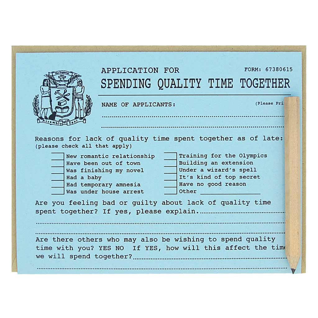 "This card looks like an official application that you fill out for the purpose of spending more quality time with someone. It is a funny card with spots to list all excuses you have for not seeing someone and ways to fix the problem. Comes with a mini pencil, a kraft coloured envelope and folds out flat to measure 8 ½"" x 5 ½"". Designed by The Regional Assembly of Text."