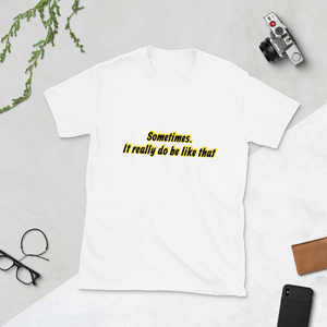 Sometimes it really do be like that - Unisex T-Shirt
