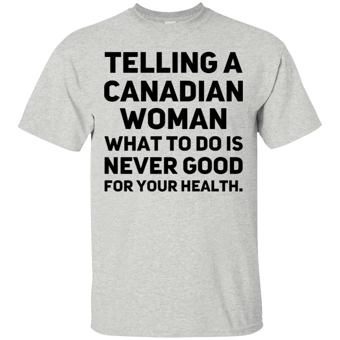 ab45ae7df73 Telling A Canadian Woman What To Do Is Never Good For Your Health T-Shirt