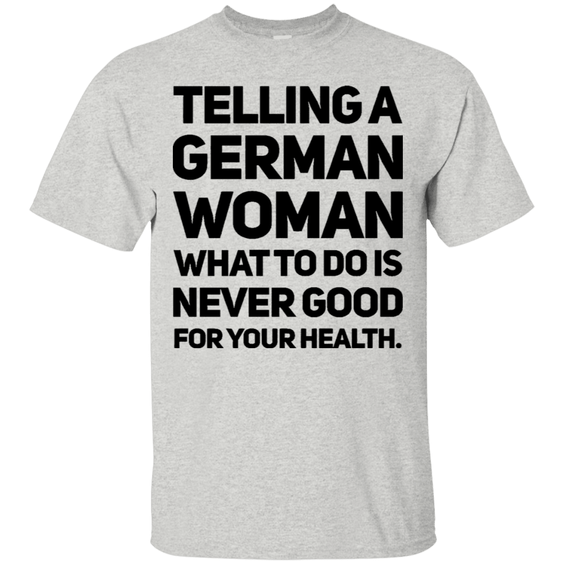 c1ef2ca0aba Telling A German Woman What To Do Is Never Good For Your Health T-Shirt