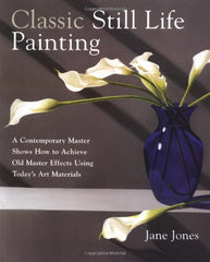 BOOK: Classic Still Life Painting: A Contemporary Master Shows How to Achieve Old Master Effects Using Today's Art Materials by Jane Jones