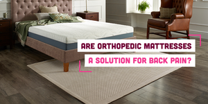 Orthopaedic Mattress for Back Pain: Is It a Solution?