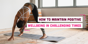 How to Maintain a Positive Wellbeing in Challenging Times