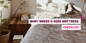 What Makes a Good Mattress: The Ultimate Checklist
