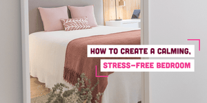 How to Create a Calming, Stress-Free Bedroom