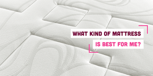 What Kind of Mattress is Best for Me? Buying Guide