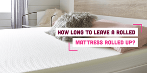 How Long To Leave A Rolled Mattress Rolled Up?