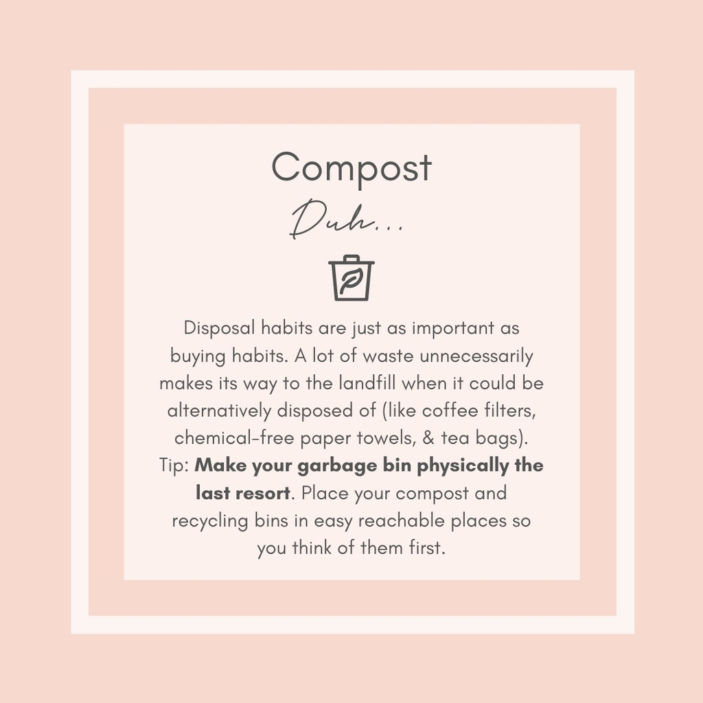Compost. Duh. Make your trash bin the last resort for disposal. Tip: Place your compost and recycling bins in easy to reach places so you think of them first!