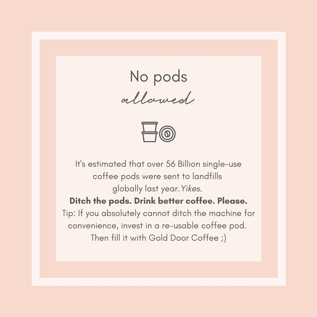 Eliminate single-use coffee pods. Invest in re-usable ones OR brew better coffee via sustainable methods such as; chemex, pour over, french press, etc.