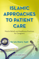 Islamic Approaches to Patient Care : Muslim Beliefs and Healthcare Practices for Caregivers