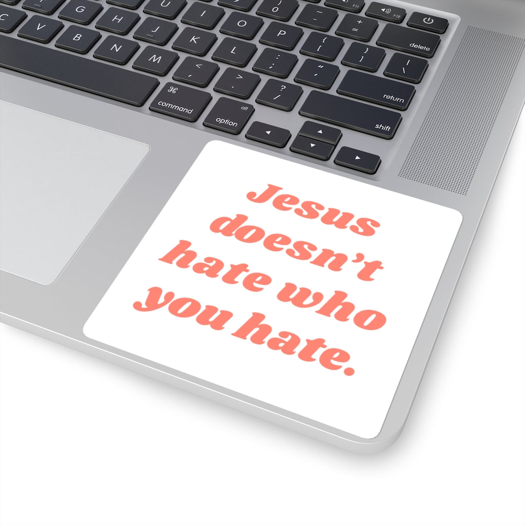 """Jesus Doesn't Hate Who You Hate"" 4x4 Sticker"