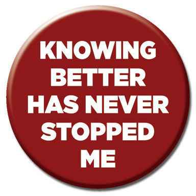 "Knowing Better Has Never Stopped Me 1.25"" Button by Ephemera"