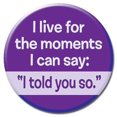 "I Live For Moments I Can Say I Told You So 1.25"" Button by Ephemera"