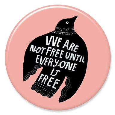 We Are Not Free Until Everyone Is Free Button by Lisa Congdon