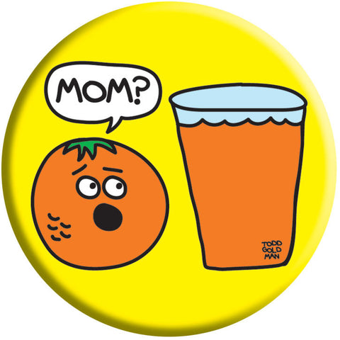 Mom Orange Juice Button by Stupid Factory