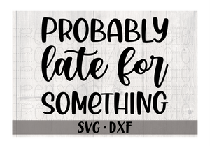 Probably Late for Something | SVG Download for Cricut or Silhouette DXF