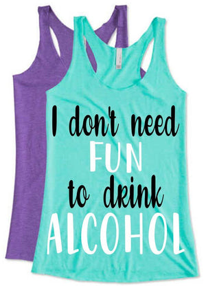 I Don't Need Fun to Drink Alcohol - Personalize It Etc