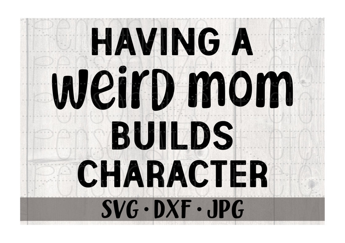 Having A Weird Mom Builds Character - Personalize It Etc