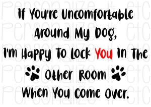 If You're Uncomfortable Around My Dog Lock You In Other Room - Personalize It Etc
