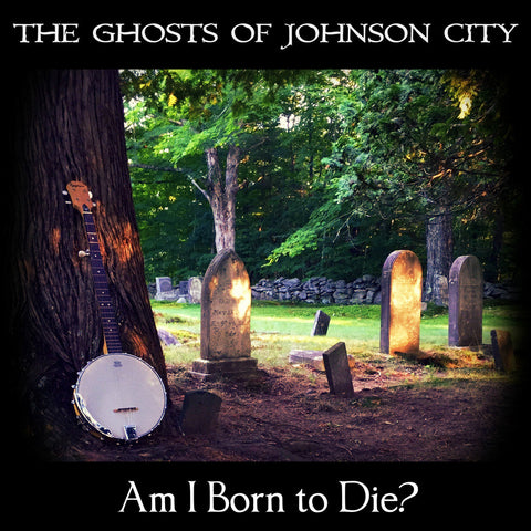 The Ghosts of Johnson City - Am I Born to Die?