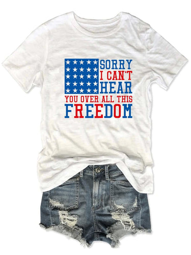 Sorry I Can't Hear You Over All This Freedom T-Shirt