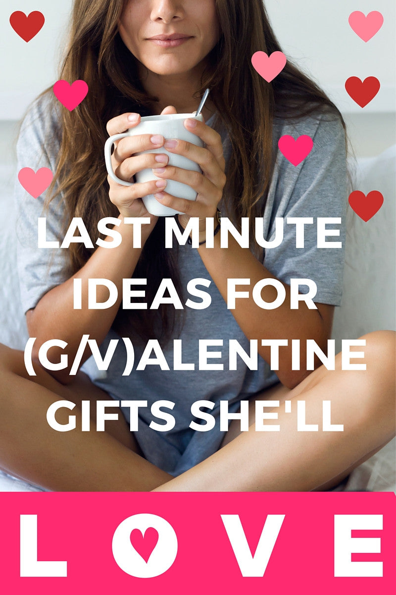 Last minute G/Valentine Gifts She'll Love